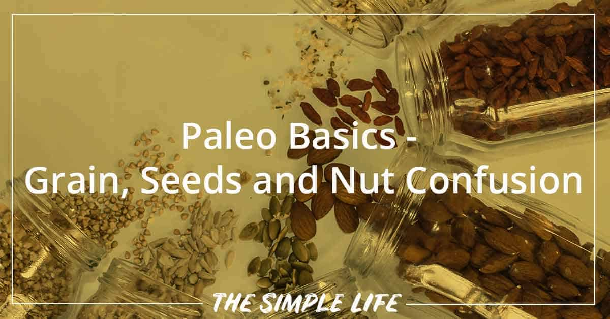 Paleo Basics - Grain, Seeds And Nut Confusion