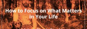 How to Focus on What Matters in Your Life