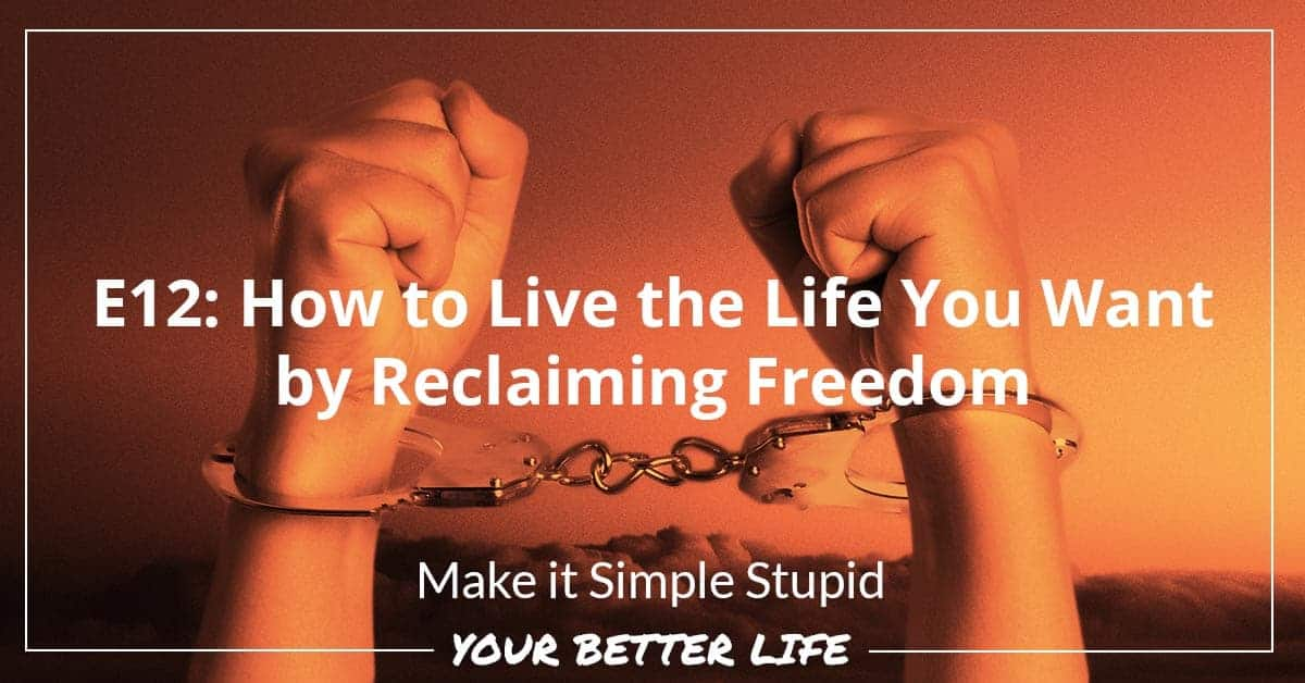 E12: How To Live The Life You Want By Reclaiming Freedom