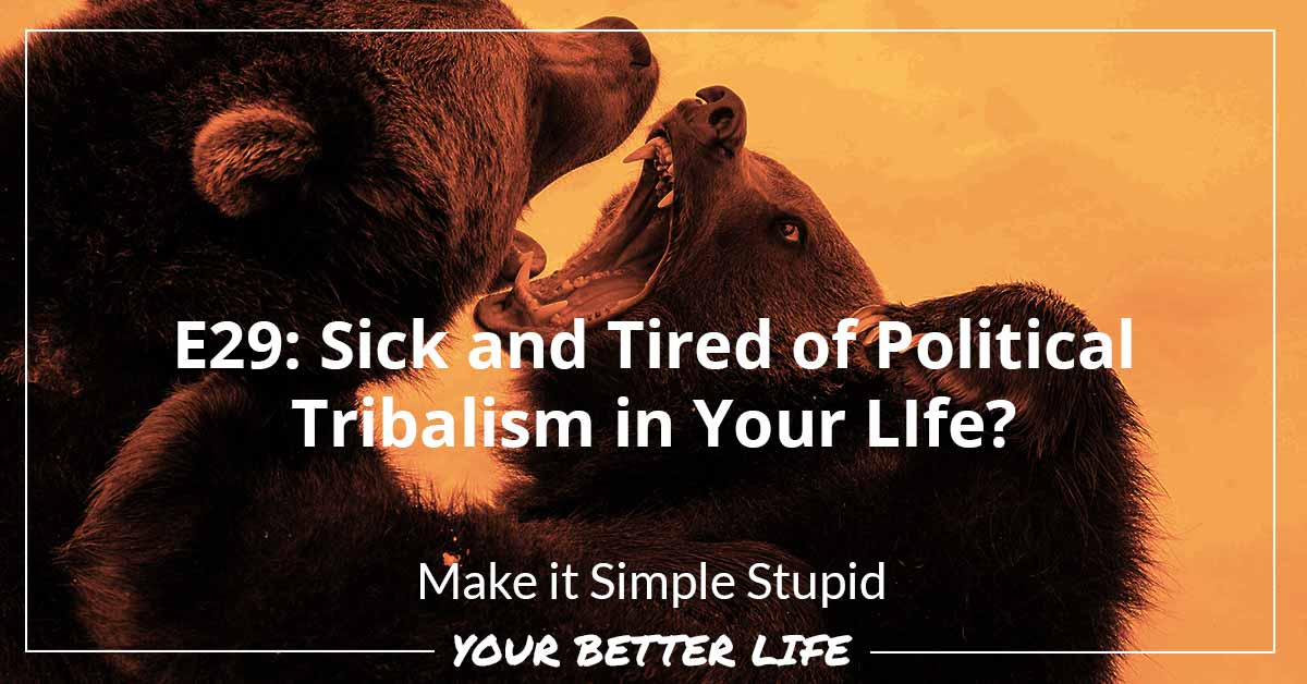 E29: Sick And Tired Of Political Tribalism In Your Life?