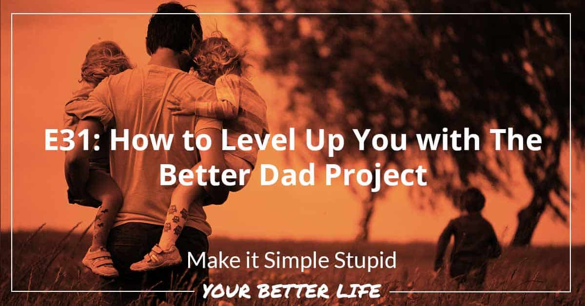 E31: How To Level Up You With The Better Dad Project