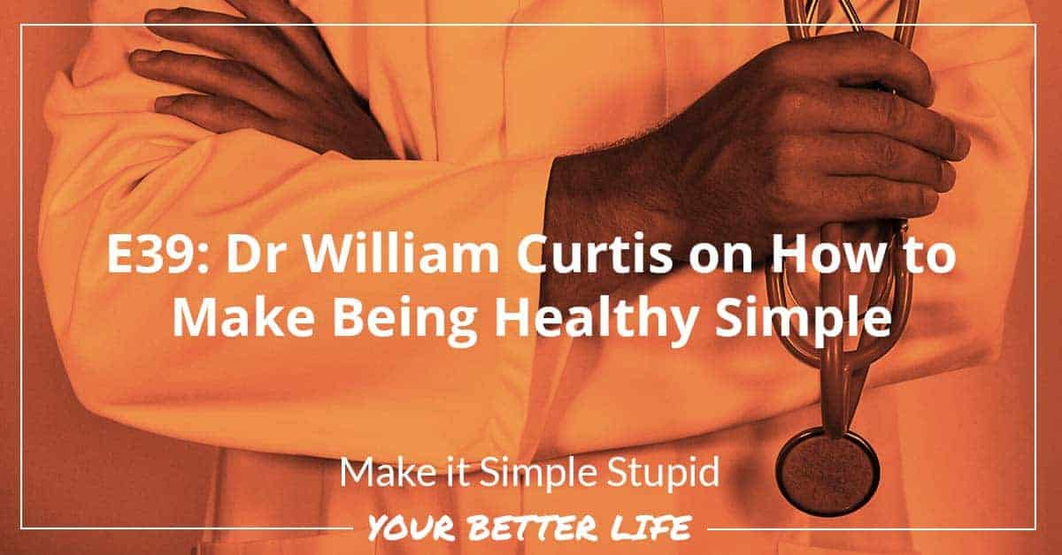 E39: Dr William Curtis On How To Make Being Healthy Simple
