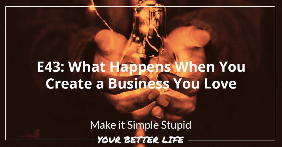 E43: What Happens When You Create A Business You Love